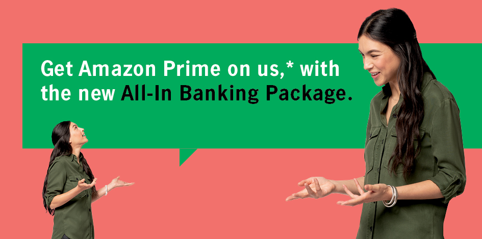 Get Amazon Prime on us, * with the new All-In Banking Package.